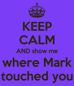 Poster: KEEP CALM AND show me where Mark touched you
