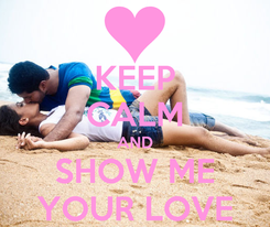 Poster: KEEP CALM AND SHOW ME YOUR LOVE