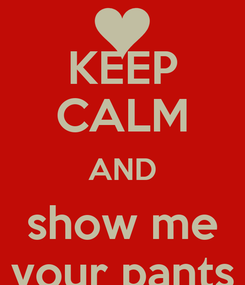 Poster: KEEP CALM AND show me your pants