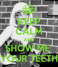 Poster: KEEP CALM AND SHOW ME  YOUR TEETH