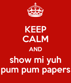 Poster: KEEP CALM AND show mi yuh pum pum papers