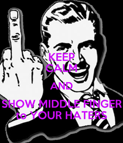 Poster: KEEP CALM AND SHOW MIDDLE FINGER to YOUR HATERS