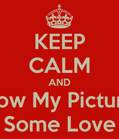 Poster: KEEP CALM AND Show My Pictures Some Love