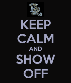Poster: KEEP CALM AND SHOW OFF