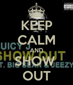 Poster: KEEP CALM AND SHOW  OUT