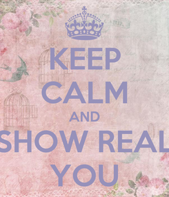 Poster: KEEP CALM AND SHOW REAL YOU