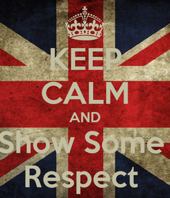 Poster: KEEP CALM AND Show Some  Respect