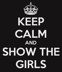 Poster: KEEP CALM AND SHOW THE GIRLS