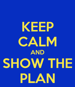 Poster: KEEP CALM AND SHOW THE PLAN