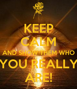 Poster: KEEP CALM AND SHOW THEM WHO YOU REALLY ARE!
