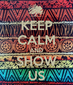 Poster: KEEP CALM AND SHOW US