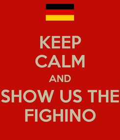 Poster: KEEP CALM AND SHOW US THE FIGHINO