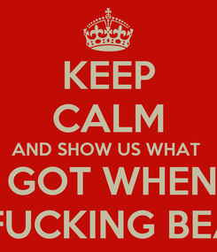 Poster: KEEP CALM AND SHOW US WHAT  YOU GOT WHEN THE  MOTHER FUCKING BEAT DROPS