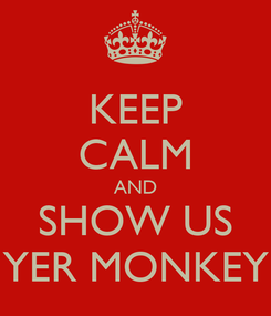 Poster: KEEP CALM AND SHOW US YER MONKEY