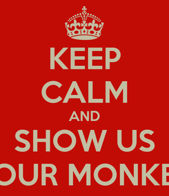 Poster: KEEP CALM AND SHOW US YOUR MONKEY