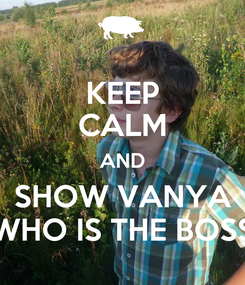 Poster: KEEP CALM AND SHOW VANYA WHO IS THE BOSS