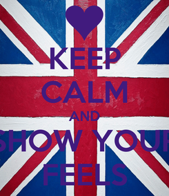 Poster: KEEP CALM AND SHOW YOUR FEELS