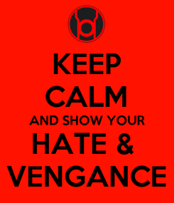 Poster: KEEP CALM AND SHOW YOUR HATE &  VENGANCE