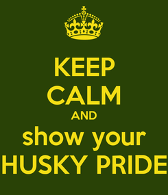 Poster: KEEP CALM AND show your HUSKY PRIDE