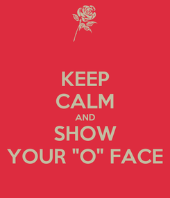"""Poster: KEEP CALM AND SHOW YOUR """"O"""" FACE"""