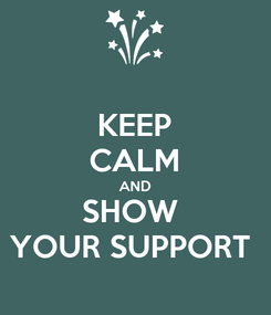 Poster: KEEP CALM AND SHOW  YOUR SUPPORT