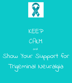 Poster: KEEP CALM and  Show Your Support for Trigeminal Neuralgia
