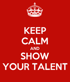 Poster: KEEP CALM AND SHOW YOUR TALENT