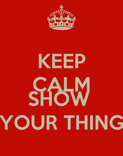 Poster: KEEP CALM AND SHOW  YOUR THING