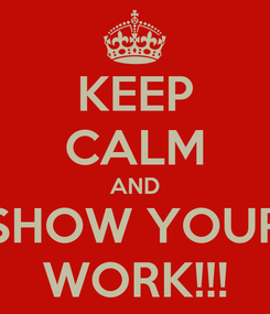 Poster: KEEP CALM AND SHOW YOUR WORK!!!