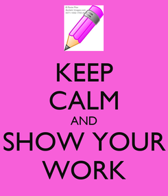Poster: KEEP CALM AND SHOW YOUR WORK