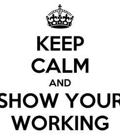 Poster: KEEP CALM AND SHOW YOUR WORKING