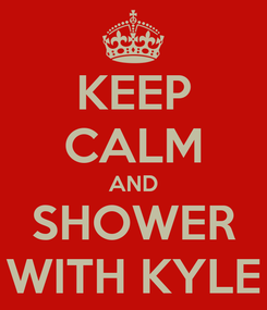 Poster: KEEP CALM AND SHOWER WITH KYLE