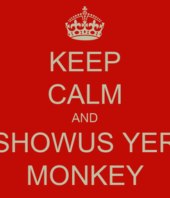Poster: KEEP CALM AND SHOWUS YER MONKEY