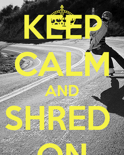 Poster: KEEP CALM AND SHRED  ON