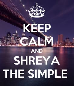 Poster: KEEP CALM AND SHREYA THE SIMPLE