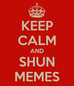Poster: KEEP CALM AND SHUN MEMES