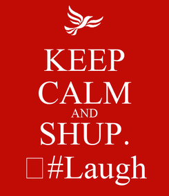 Poster: KEEP CALM AND SHUP. 😀#Laugh