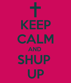 Poster: KEEP CALM AND  SHUP  UP