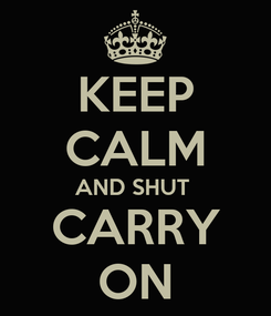 Poster: KEEP CALM AND SHUT  CARRY ON
