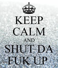 Poster: KEEP CALM AND SHUT DA FUK UP