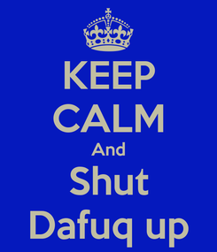 Poster: KEEP CALM And Shut Dafuq up
