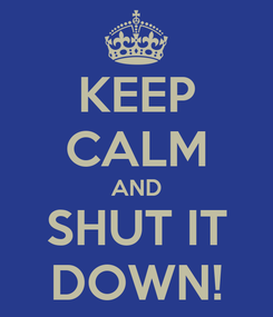 Poster: KEEP CALM AND SHUT IT DOWN!
