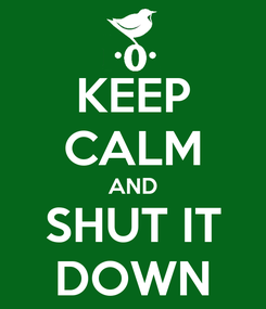 Poster: KEEP CALM AND SHUT IT DOWN