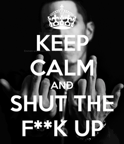 Poster: KEEP CALM AND SHUT THE F**K UP