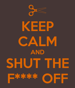 Poster: KEEP CALM AND SHUT THE F**** OFF