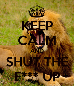 Poster: KEEP CALM AND SHUT THE F*** UP