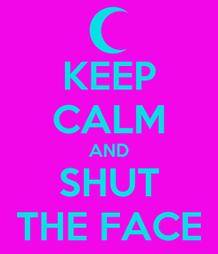 Poster: KEEP CALM AND SHUT THE FACE