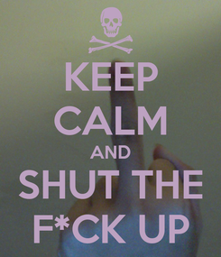 Poster: KEEP CALM AND SHUT THE F*CK UP