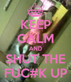Poster: KEEP CALM AND SHUT THE FUC#K UP