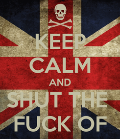 Poster: KEEP CALM AND SHUT THE  FUCK OF